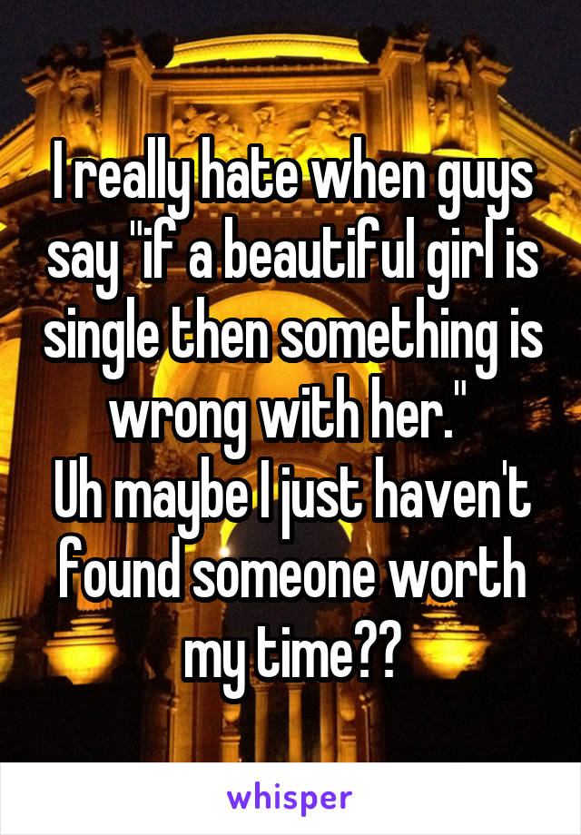 "I really hate when guys say ""if a beautiful girl is single then something is wrong with her.""  Uh maybe I just haven't found someone worth my time??"