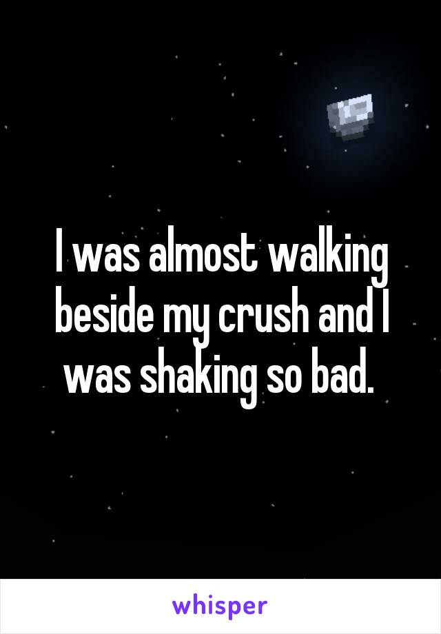 I was almost walking beside my crush and I was shaking so bad.
