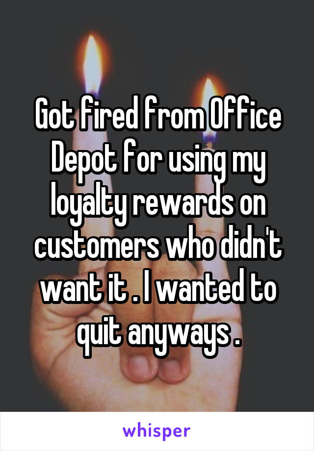 Got fired from Office Depot for using my loyalty rewards on customers who didn't want it . I wanted to quit anyways .