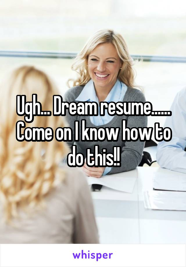 Ugh... Dream resume...... Come on I know how to do this!!