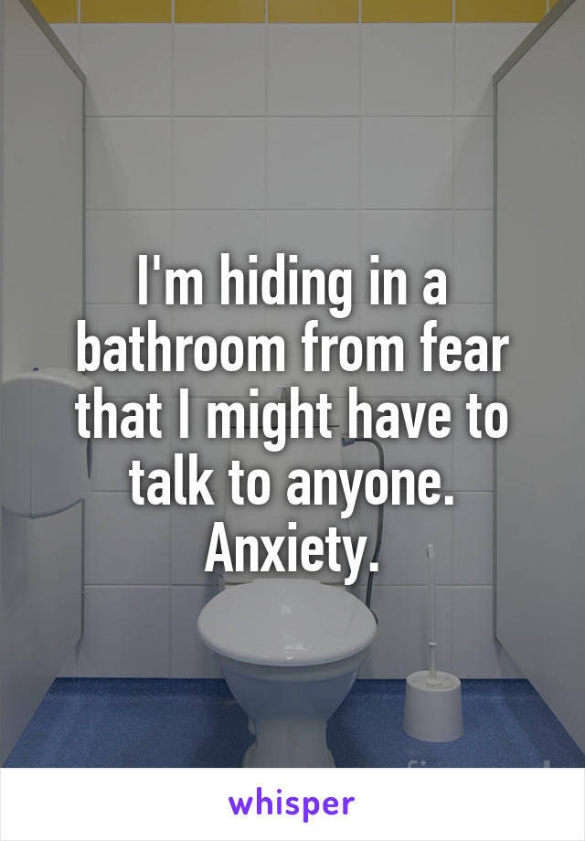 I'm hiding in a bathroom from fear that I might have to talk to anyone. Anxiety.