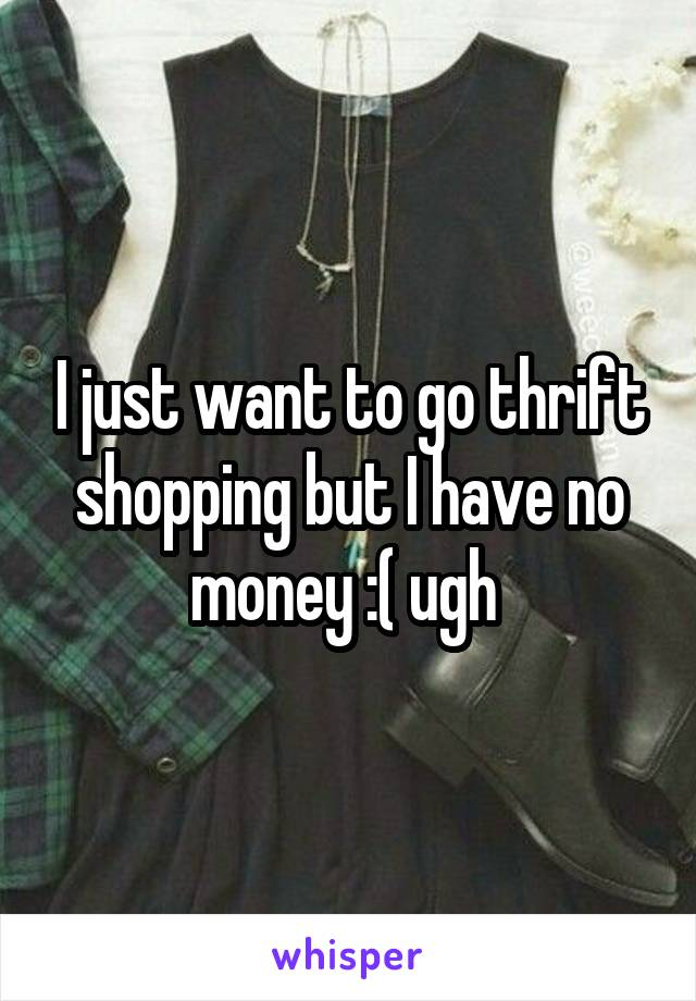 I just want to go thrift shopping but I have no money :( ugh