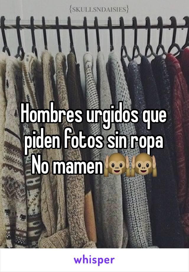 Hombres urgidos que piden fotos sin ropa No mamen🙉🙉