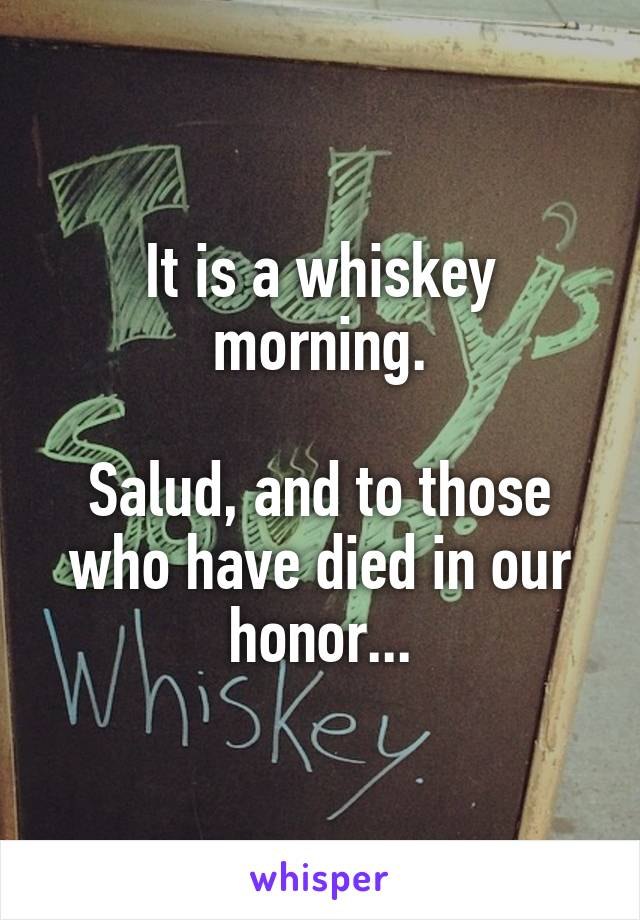 It is a whiskey morning.  Salud, and to those who have died in our honor...