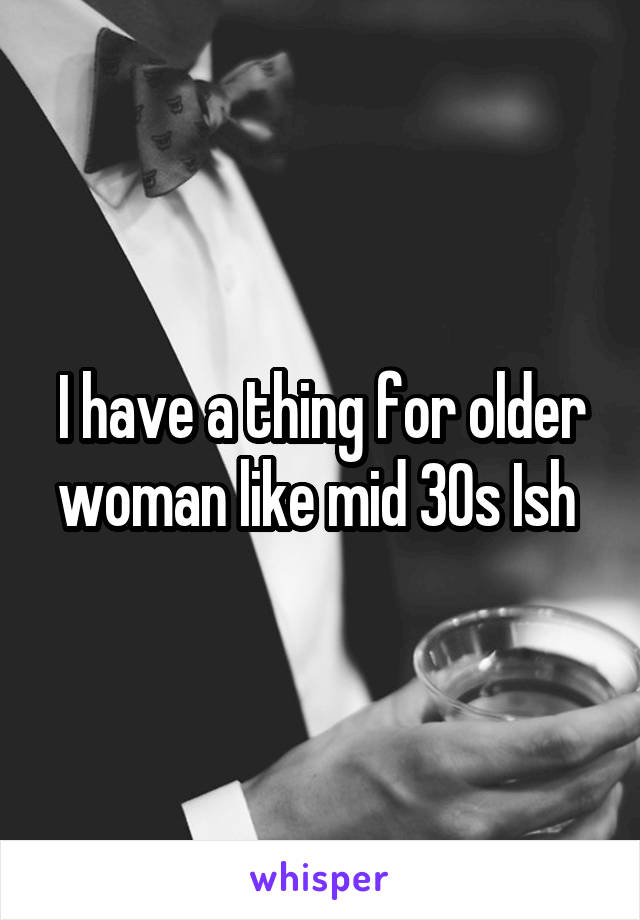 I have a thing for older woman like mid 30s Ish