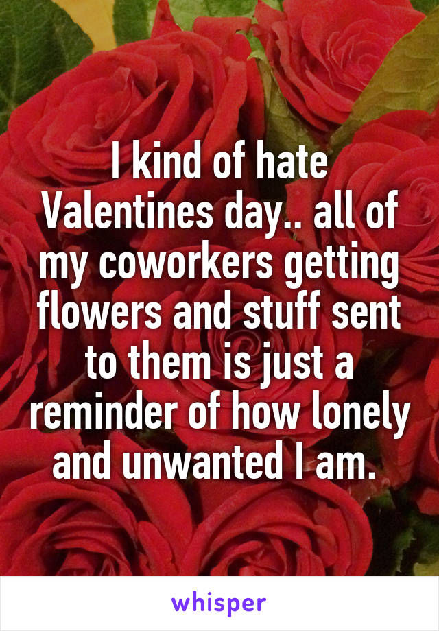 I kind of hate Valentines day.. all of my coworkers getting flowers and stuff sent to them is just a reminder of how lonely and unwanted I am.