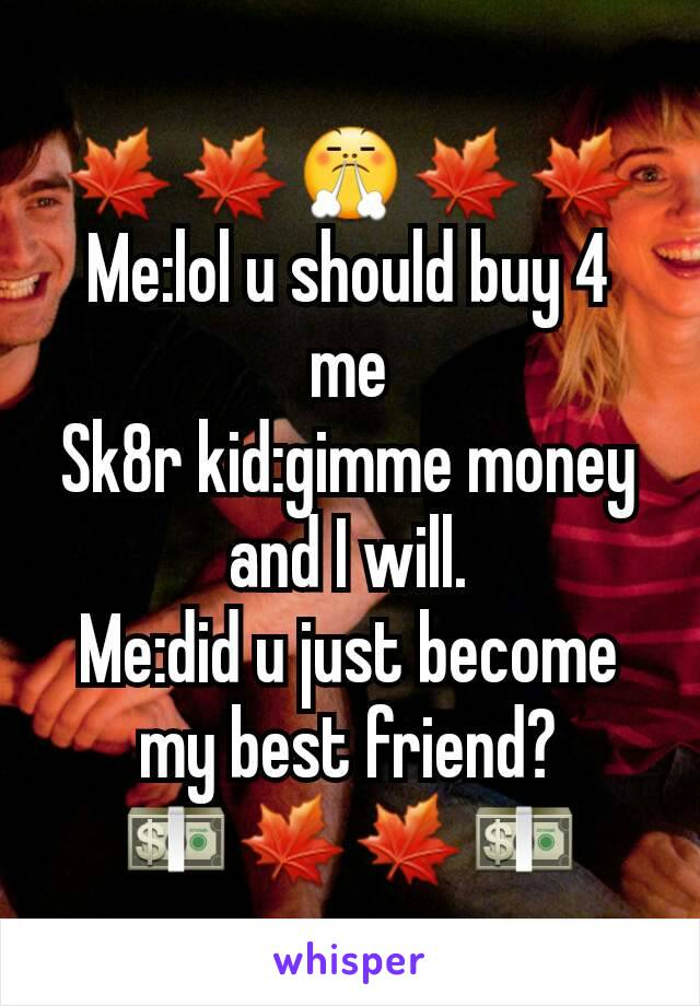🍁🍁😤🍁🍁 Me:lol u should buy 4 me Sk8r kid:gimme money and I will. Me:did u just become my best friend? 💵🍁🍁💵