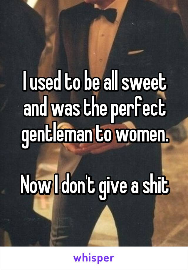 I used to be all sweet and was the perfect gentleman to women.  Now I don't give a shit