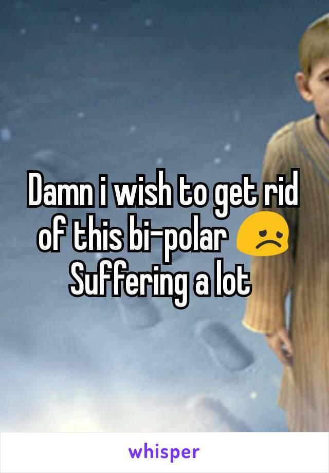 Damn i wish to get rid of this bi-polar 😞 Suffering a lot