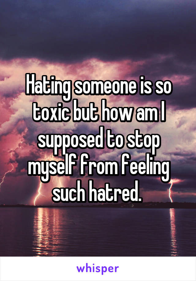 Hating someone is so toxic but how am I supposed to stop myself from feeling such hatred.