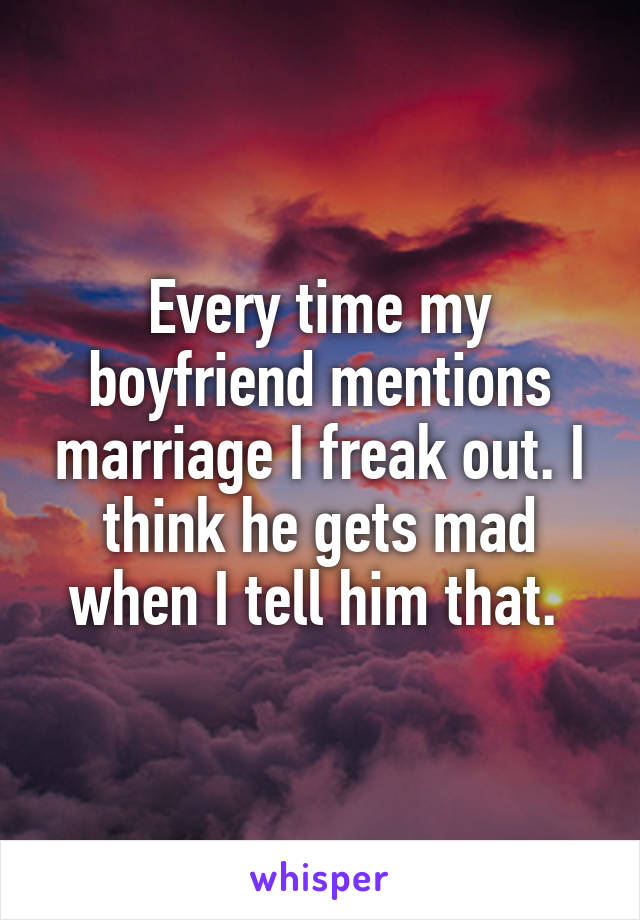 Every time my boyfriend mentions marriage I freak out. I think he gets mad when I tell him that.