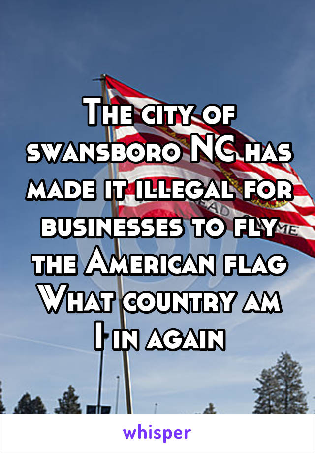 The city of swansboro NC has made it illegal for businesses to fly the American flag What country am I in again