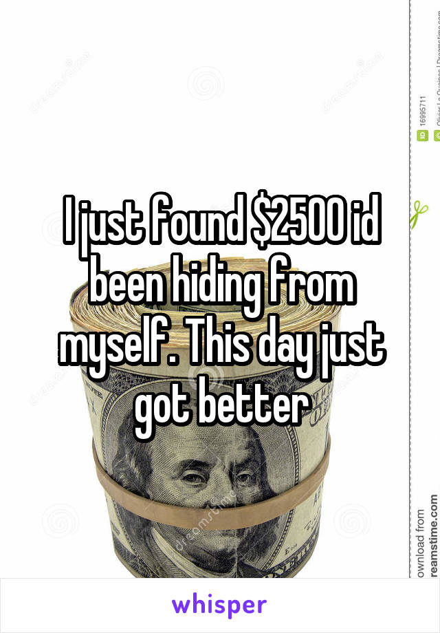 I just found $2500 id been hiding from myself. This day just got better