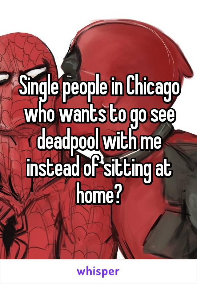 Single people in Chicago who wants to go see deadpool with me instead of sitting at home?