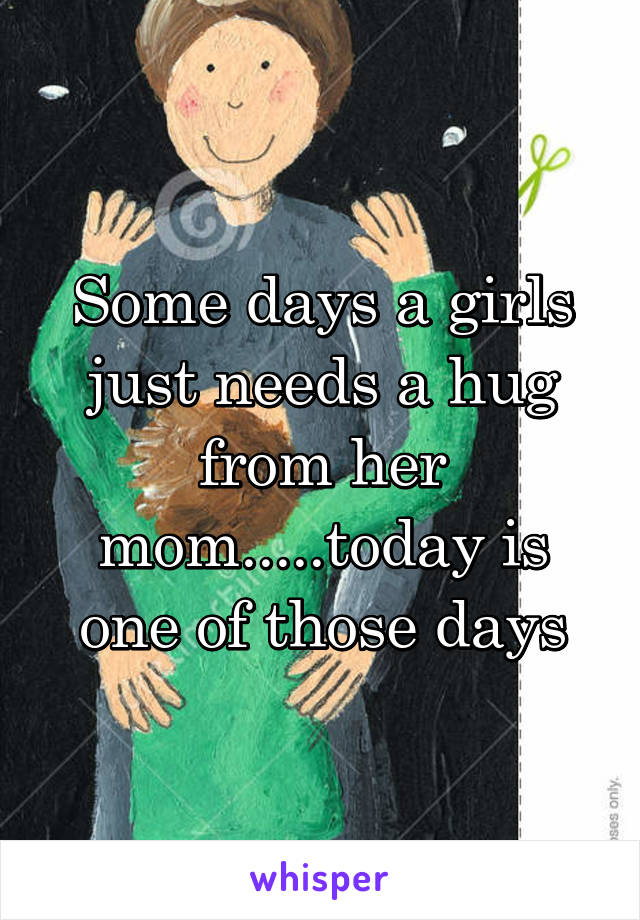 Some days a girls just needs a hug from her mom.....today is one of those days