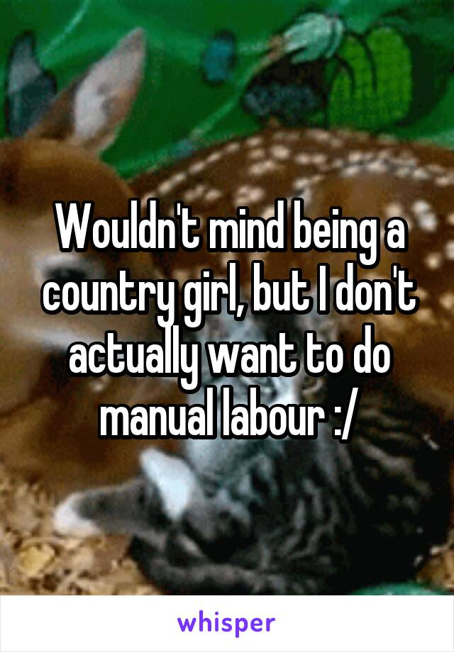 Wouldn't mind being a country girl, but I don't actually want to do manual labour :/