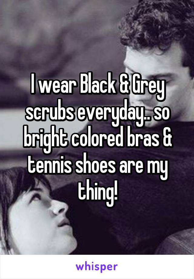 I wear Black & Grey scrubs everyday.. so bright colored bras & tennis shoes are my thing!