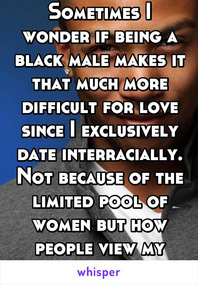 Sometimes I wonder if being a black male makes it that much more difficult for love since I exclusively date interracially. Not because of the limited pool of women but how people view my race.