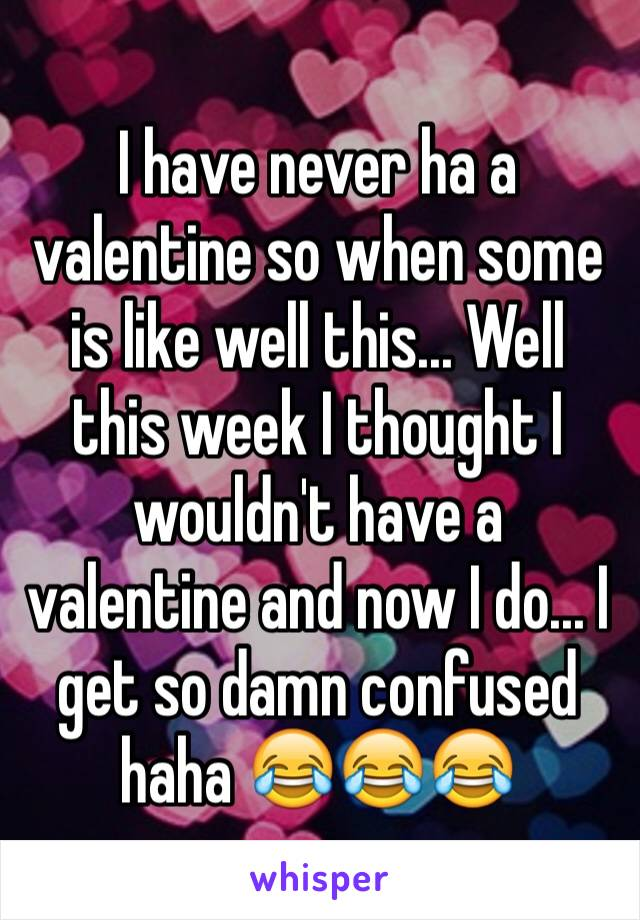 I have never ha a valentine so when some is like well this... Well this week I thought I wouldn't have a valentine and now I do... I get so damn confused haha 😂😂😂