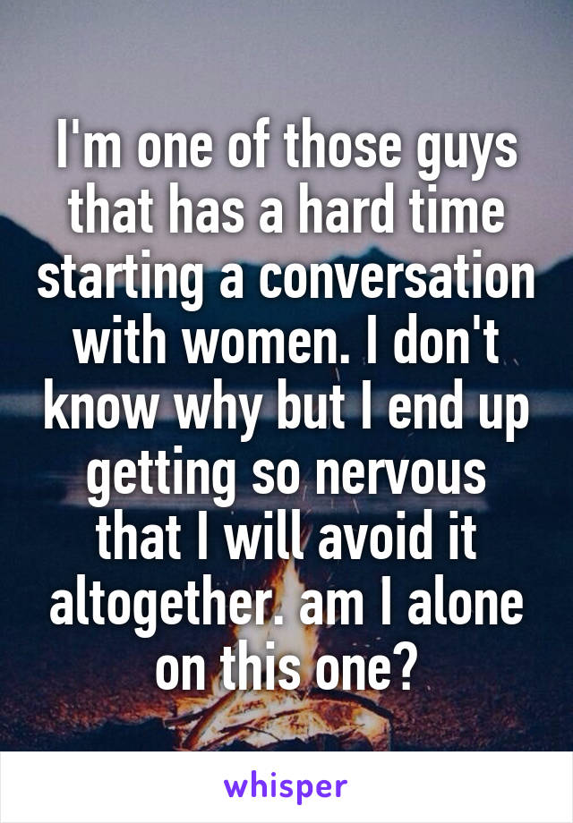 I'm one of those guys that has a hard time starting a conversation with women. I don't know why but I end up getting so nervous that I will avoid it altogether. am I alone on this one?