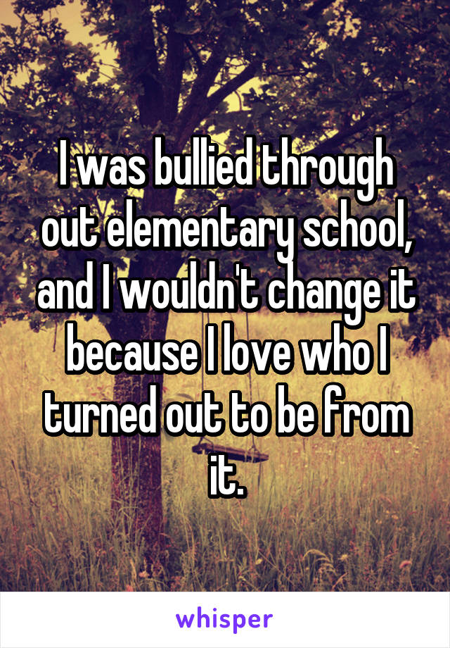 I was bullied through out elementary school, and I wouldn't change it because I love who I turned out to be from it.