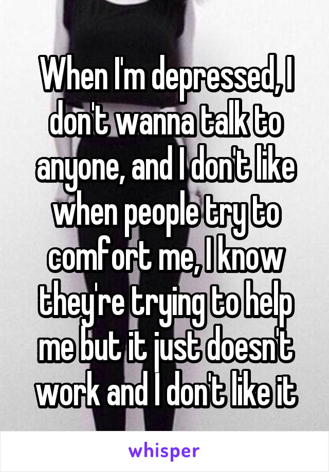 When I'm depressed, I don't wanna talk to anyone, and I don't like when people try to comfort me, I know they're trying to help me but it just doesn't work and I don't like it