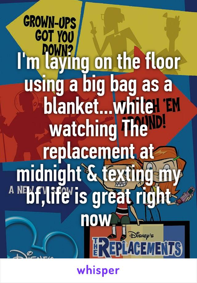 I'm laying on the floor using a big bag as a blanket...while watching The replacement at midnight & texting my bf,life is great right now