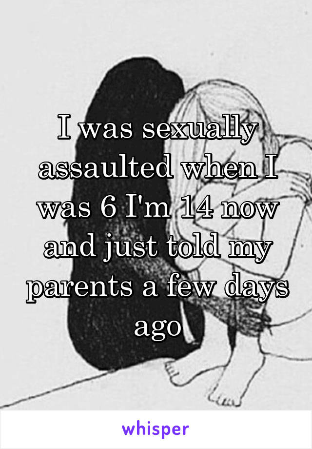 I was sexually assaulted when I was 6 I'm 14 now and just told my parents a few days ago