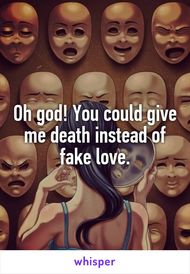 Oh god! You could give me death instead of fake love.