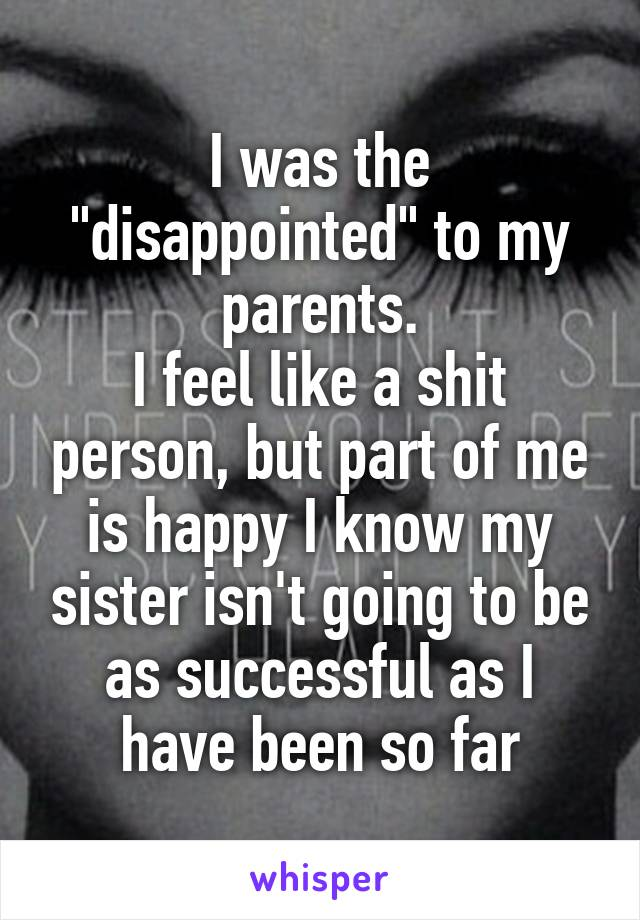 """I was the """"disappointed"""" to my parents. I feel like a shit person, but part of me is happy I know my sister isn't going to be as successful as I have been so far"""
