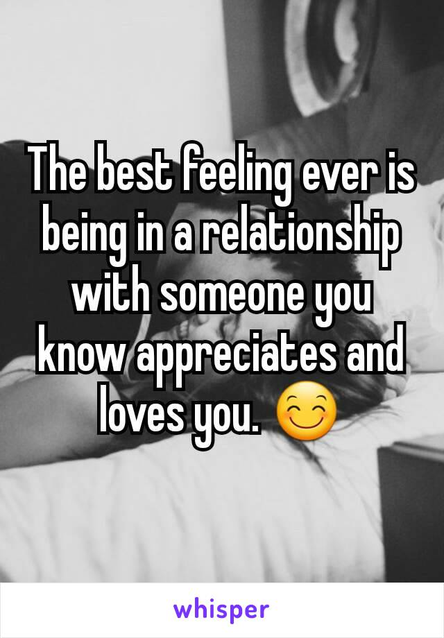 The best feeling ever is being in a relationship with someone you know appreciates and loves you. 😊