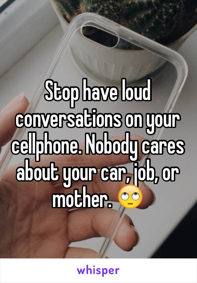 Stop have loud conversations on your cellphone. Nobody cares about your car, job, or mother. 🙄