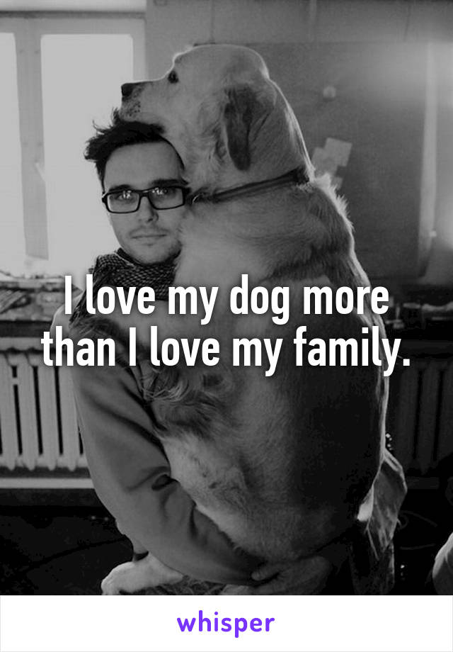 I love my dog more than I love my family.