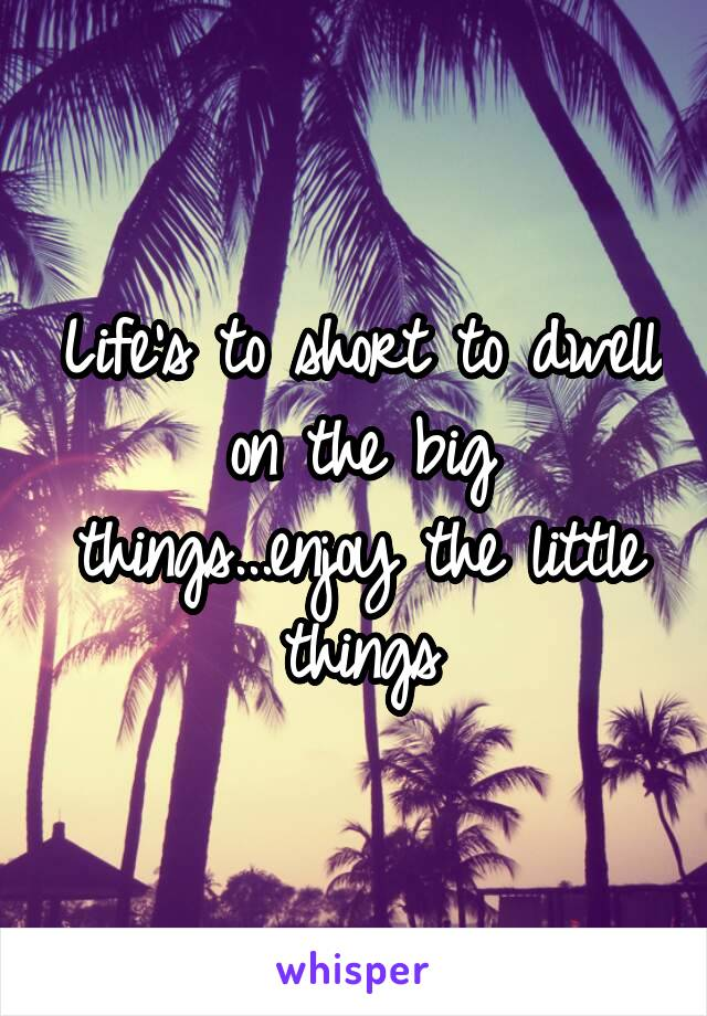 Life's to short to dwell on the big things...enjoy the little things