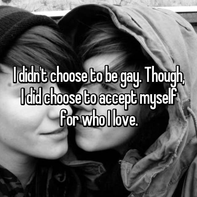 I didn't choose to be gay. Though, I did choose to accept myself for who I love.
