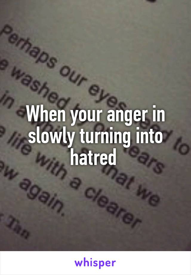 When your anger in slowly turning into hatred