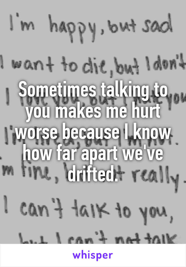 Sometimes talking to you makes me hurt worse because I know how far apart we've drifted.