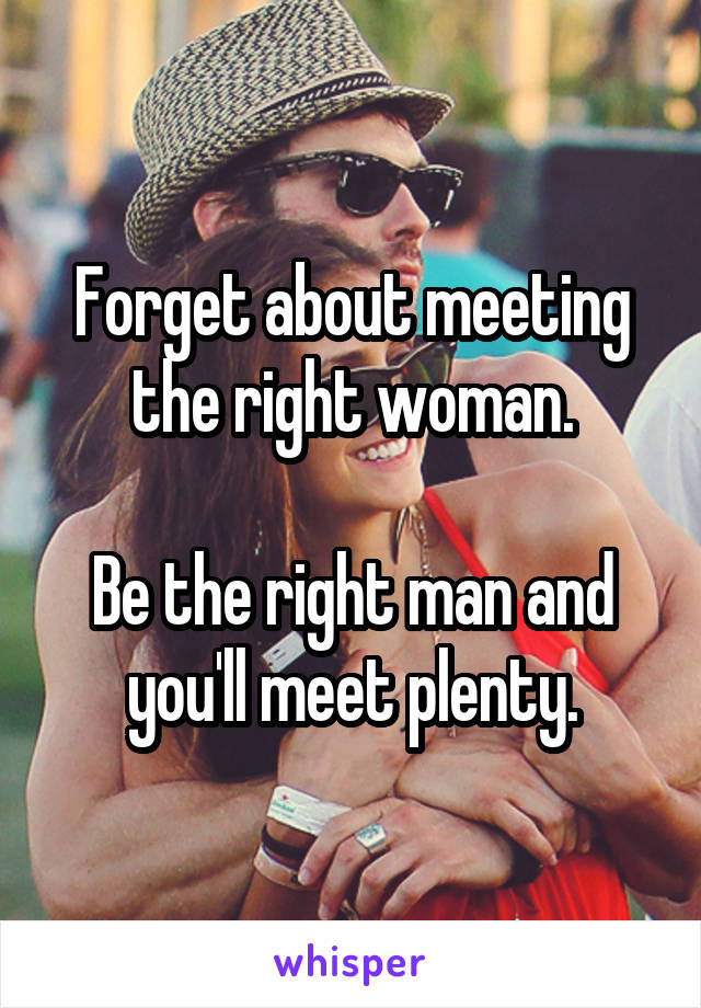Forget about meeting the right woman.  Be the right man and you'll meet plenty.