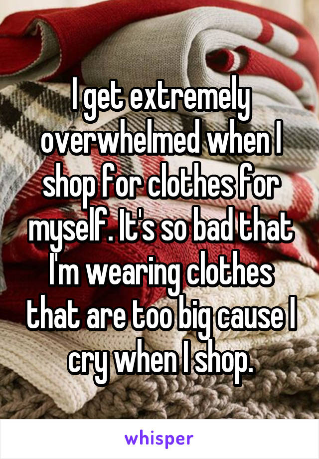 I get extremely overwhelmed when I shop for clothes for myself. It's so bad that I'm wearing clothes that are too big cause I cry when I shop.