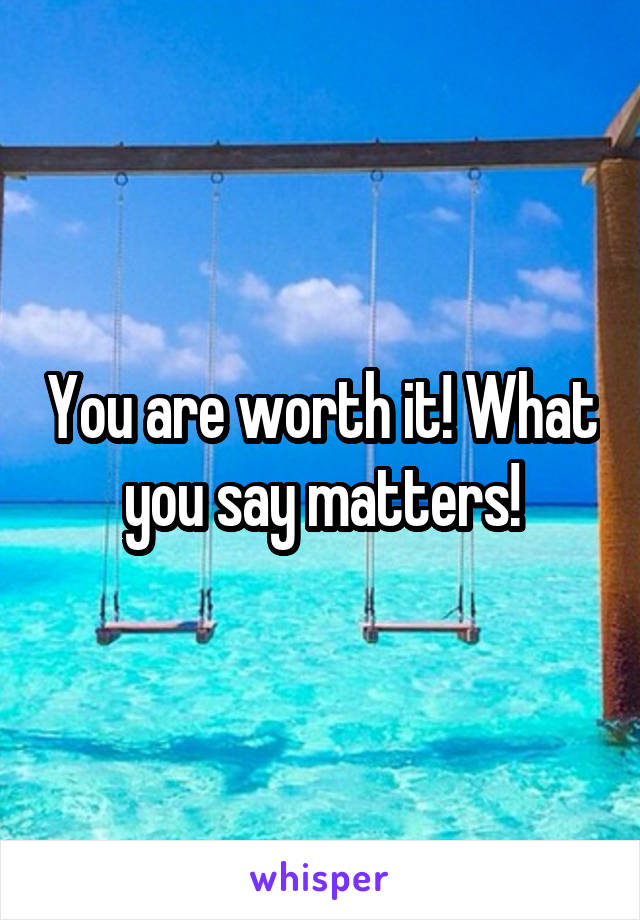 You are worth it! What you say matters!