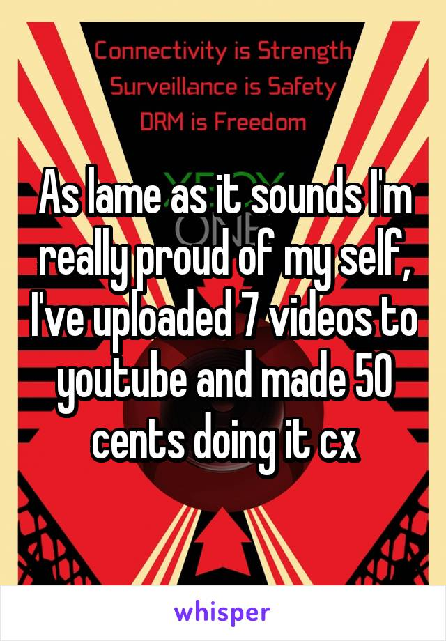As lame as it sounds I'm really proud of my self, I've uploaded 7 videos to youtube and made 50 cents doing it cx