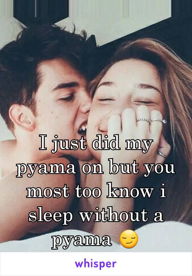 I just did my pyama on but you most too know i sleep without a pyama 😏