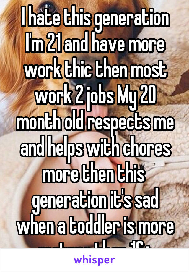 I hate this generation I'm 21 and have more work thic then most work 2 jobs My 20 month old respects me and helps with chores more then this  generation it's sad when a toddler is more mature then 16+