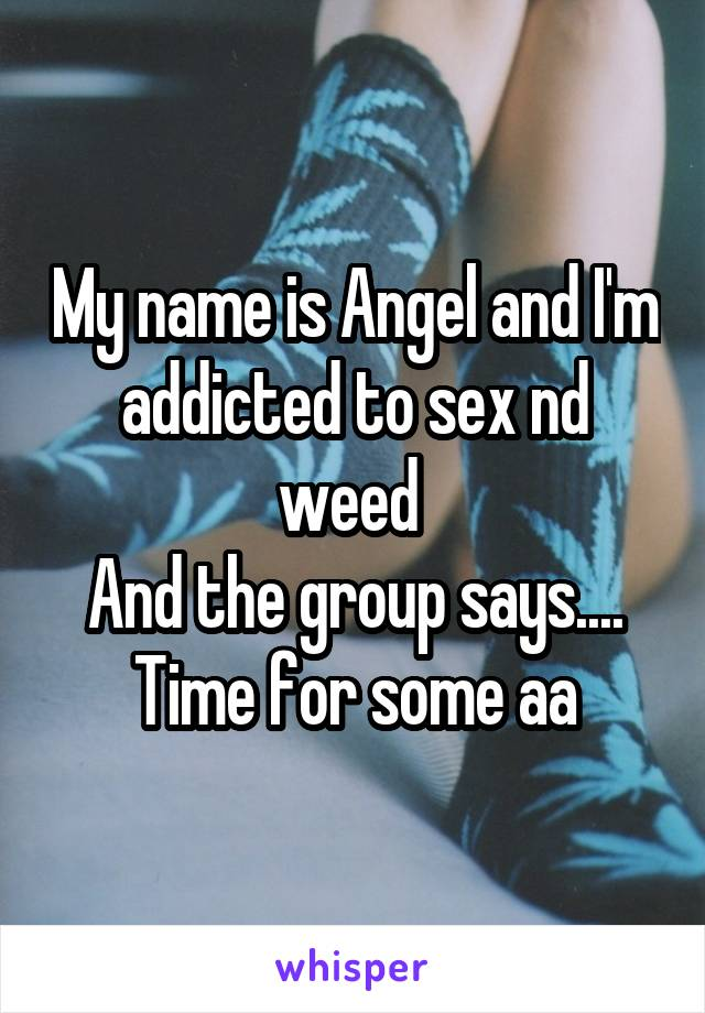 My name is Angel and I'm addicted to sex nd weed  And the group says.... Time for some aa