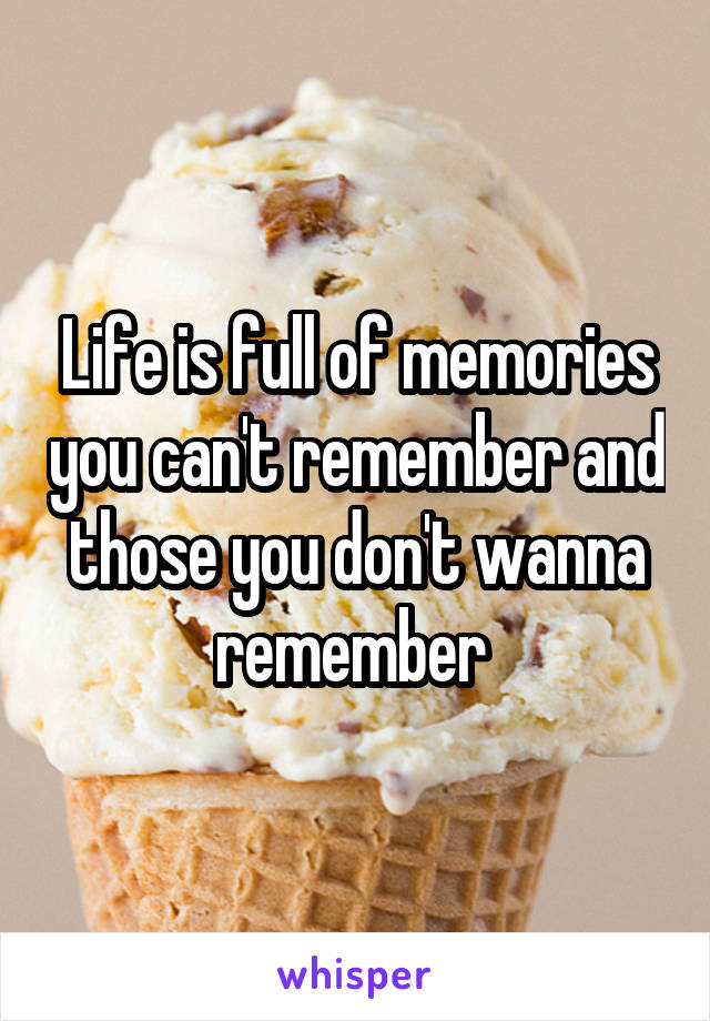 Life is full of memories you can't remember and those you don't wanna remember