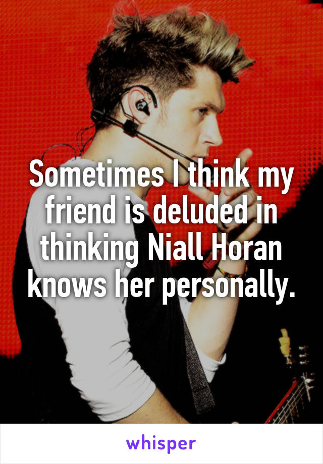 Sometimes I think my friend is deluded in thinking Niall Horan knows her personally.