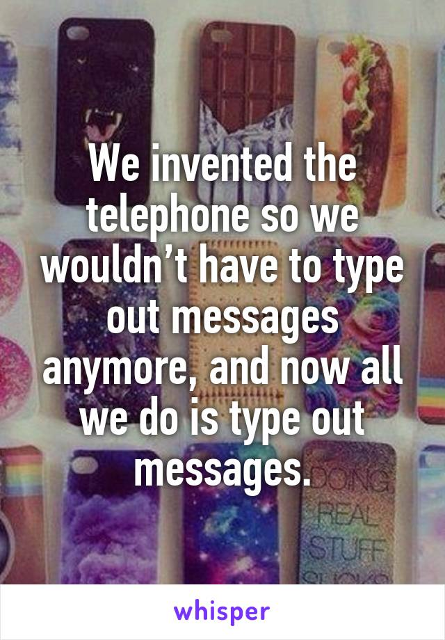 We invented the telephone so we wouldn't have to type out messages anymore, and now all we do is type out messages.