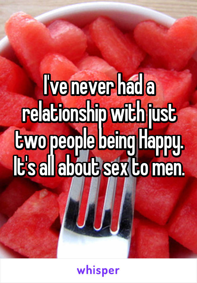 I've never had a relationship with just two people being Happy. It's all about sex to men.
