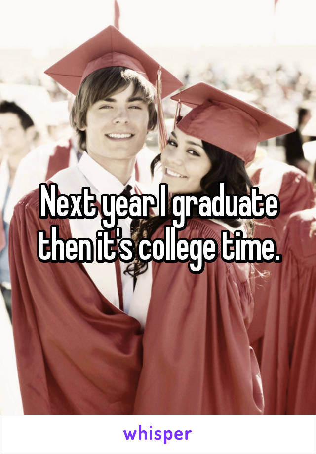 Next year I graduate then it's college time.