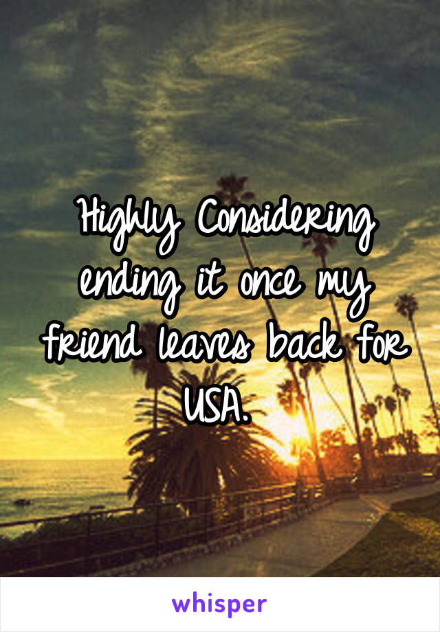 Highly Considering ending it once my friend leaves back for USA.